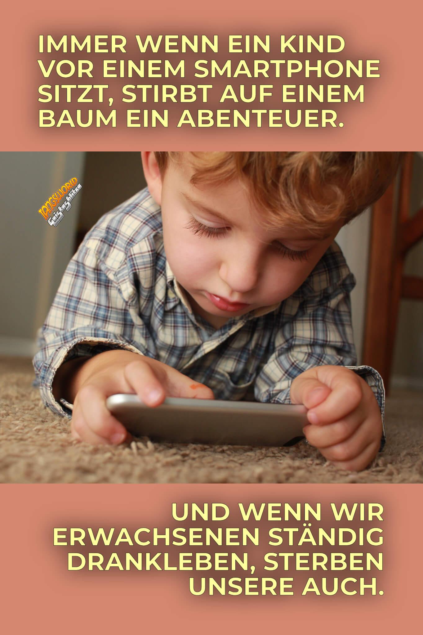 Immer wenn ein Kind vor einem Smartphone sitzt, stirbt auf einem Baum ein Abenteuer. Und wenn wir Erwachsenen ständig drankleben, sterben unsere auch! - Geistesblitze