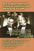 Als Albert Einstein Charlie Chaplin traf, meinte er zu ihm: »Was ich an ihrer Kunst so sehr bewundere, ist ihre Universalität. Sie sagen kein Wort und die ganze Welt versteht sie.« - »Das stimmt«, erwiderte Chaplin, »aber ihr Ruhm ist noch viel größer. Die ganze Welt bewundert sie, obwohl niemand versteht, was sie sagen.« - Geistesblitze
