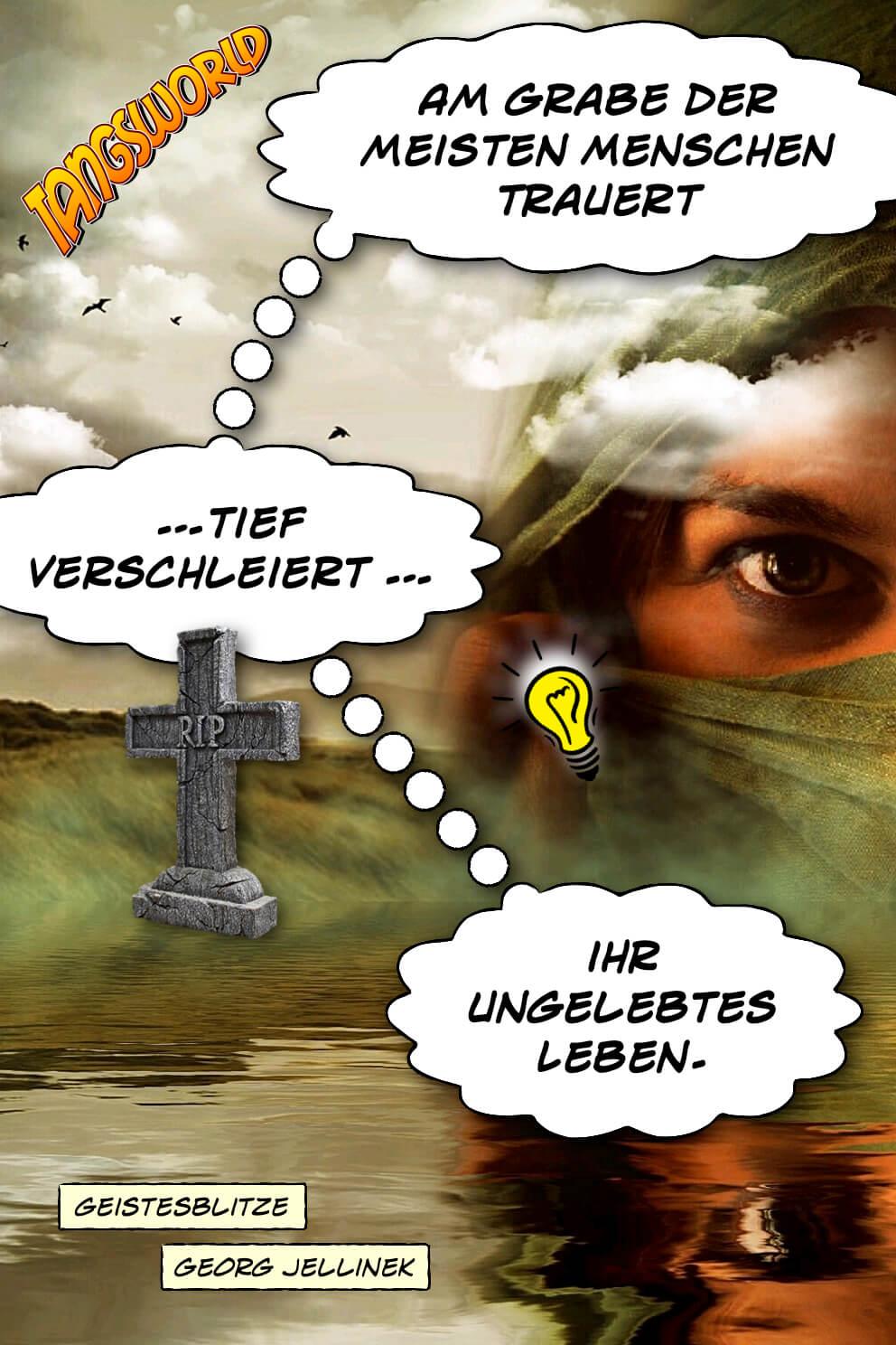 Am Grabe der meisten Menschen trauert - tief verschleiert - ihr ungelebtes Leben. - Geistesblitze |Georg Jellinek