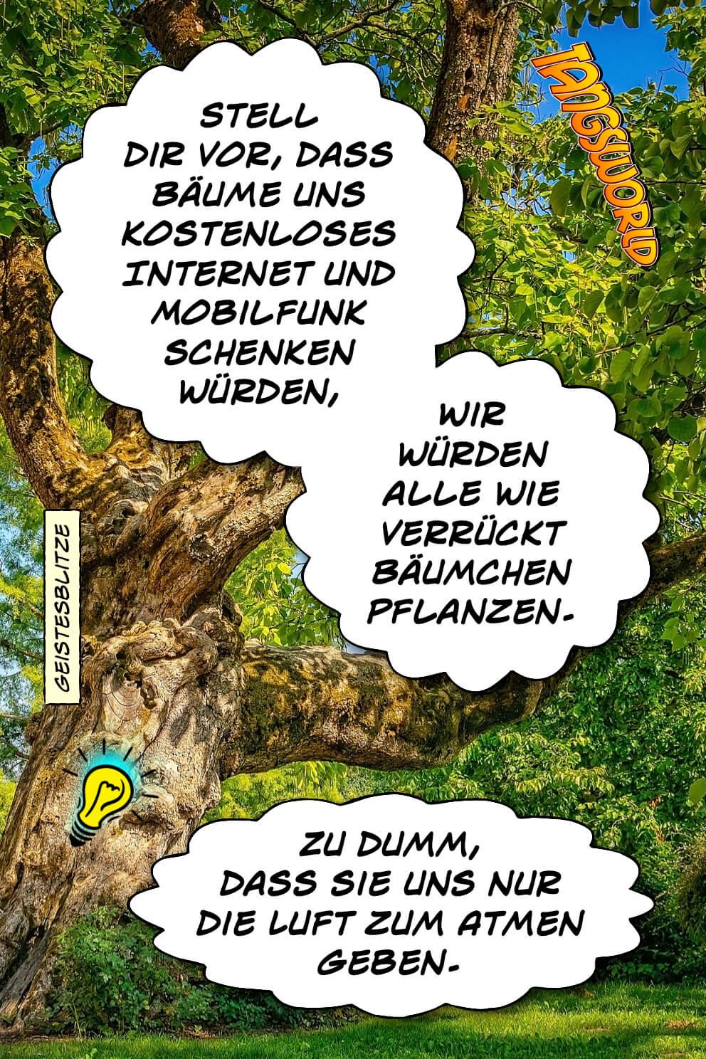 Stell dir vor, dass Bäume uns kostenloses Internet und Mobilfunk schenken würden. Wir würde alle wie verrückt Bäumchen pflanzen. Zu dumm, dass sie uns nur die Luft zum Atmen geben. - Geistesblitze