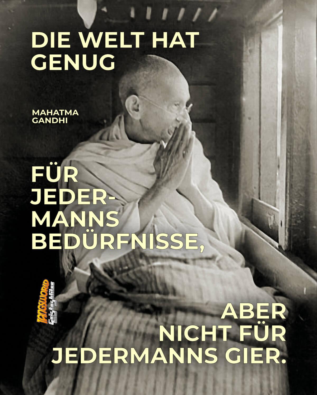 Die Welt hat genug für jedermanns Bedürfnisse, aber nicht für jedermanns Gier. - Geistesblitze   Mahatma Gandhi