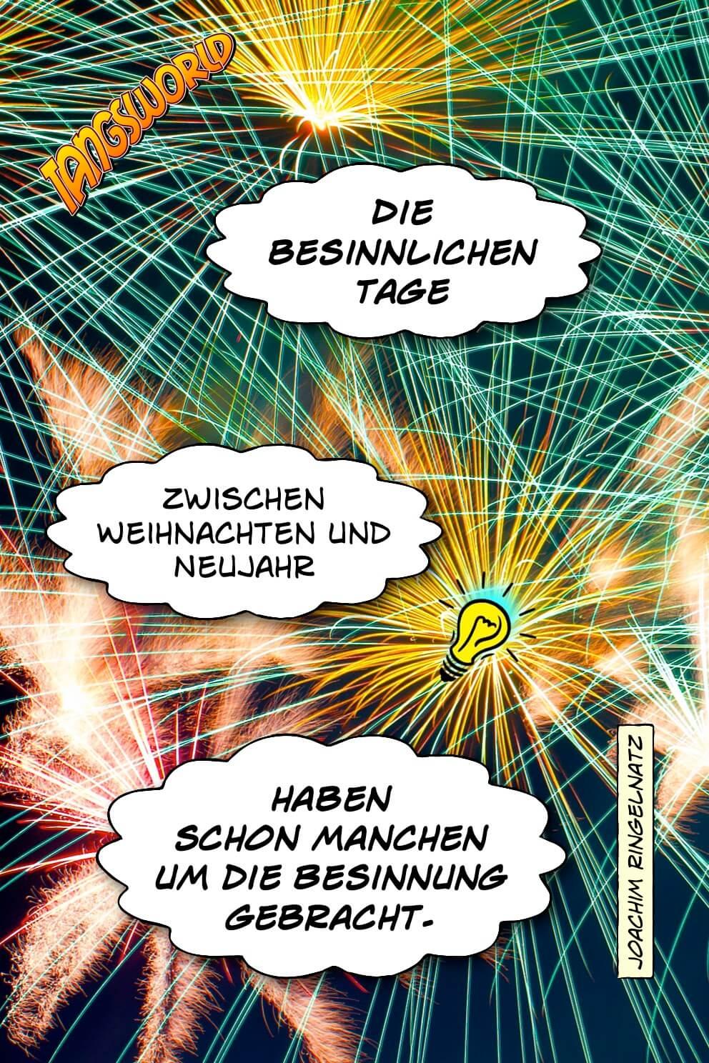 Die besinnlichen Tage zwischen Weihnachten und Neujahr haben schon manchen um die Besinnung gebracht. - Geistesblitze | Joachim Ringelnatz