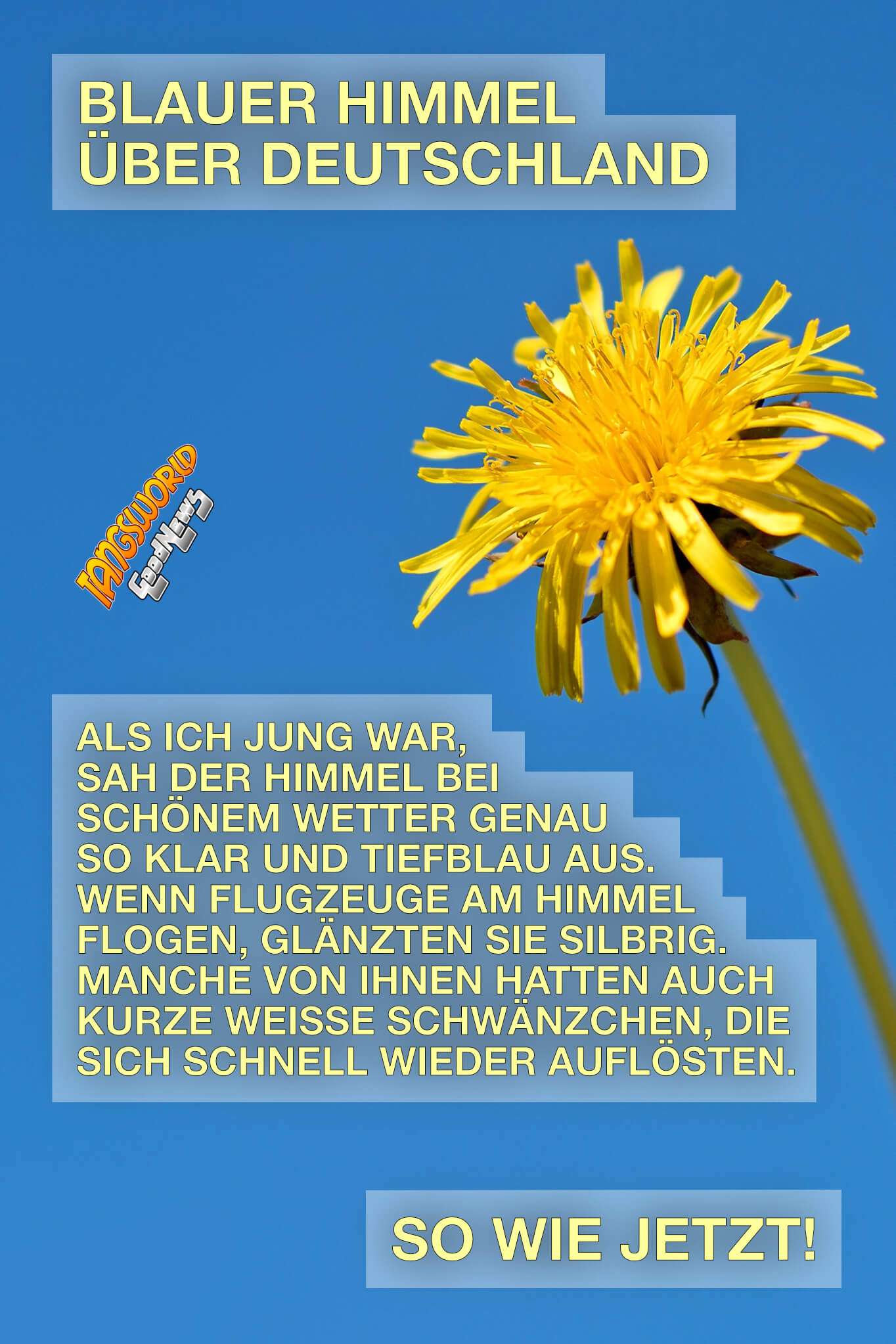 Blauer Himmel über Deutschland. Als ich jung war, sah der Himmel bei schönem Wetter genau so klar und tiefblau aus. Wenn Flugzeuge am Himmel flogen, glänzten sie silbrig. Manche von ihnen hatten auch kurze weiße Schwänzchen, die sich schnell wieder auflösten. Genau wie jetzt! - GoodNews