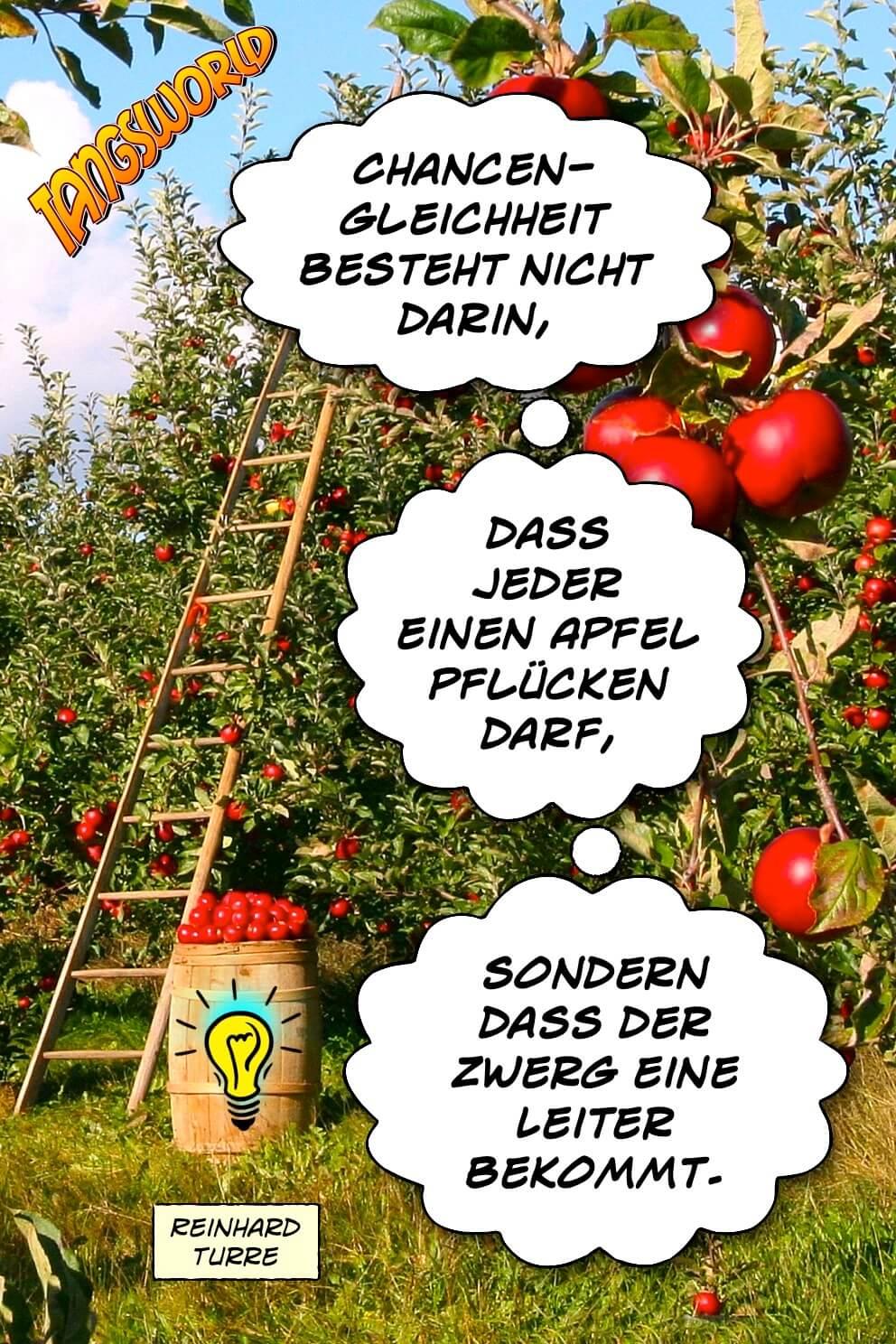 Chancengleichheit besteht nicht darin, dass jeder einen Apfel pflücken darf, sondern dass der Zwerg eine Leiter bekommt. - Geistesblitze | Reinhard Turre