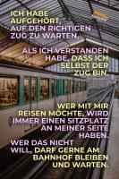 Ich habe aufgehört, auf den richtigen Zug zu warten, als ich verstanden habe, dass ich selbst der Zug bin. Wer mit mir reisen möchte, wird immer einen Sitzplatz an meiner Seite haben. Wer das nicht will, darf gerne am Bahnhof bleiben. - Geistesblitze