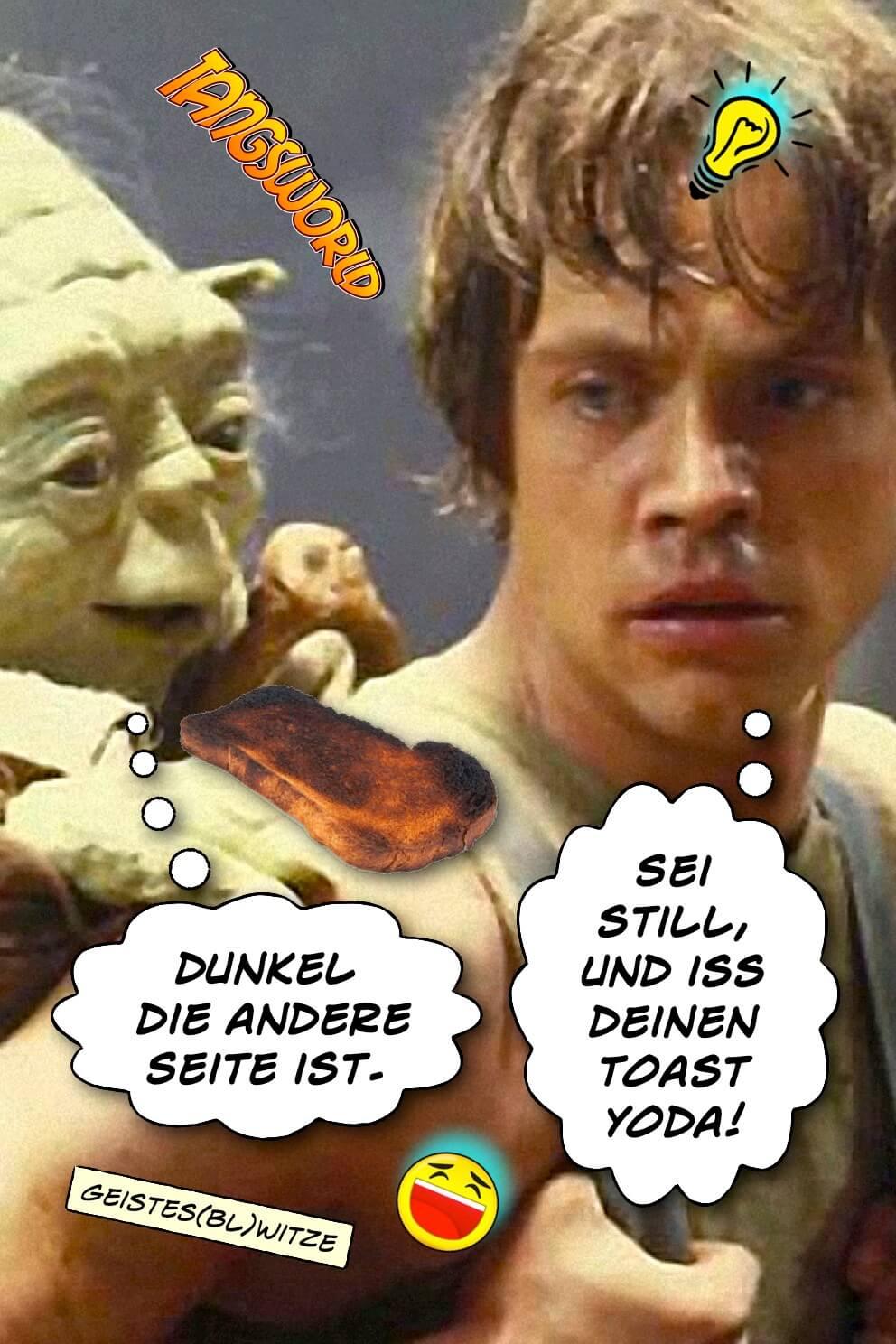 Dunkel die andere Seite ist. - Sei still, und iss deinen Toast Yoda! - Geistes(bl)witze