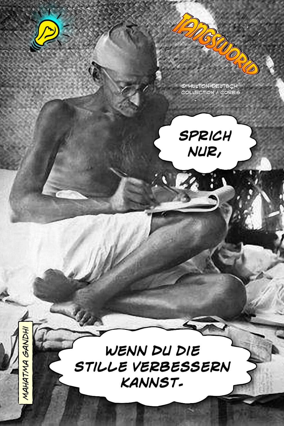 Sprich nur, wenn Du die Stille verbessern kannst. - Mahatma Gandhi