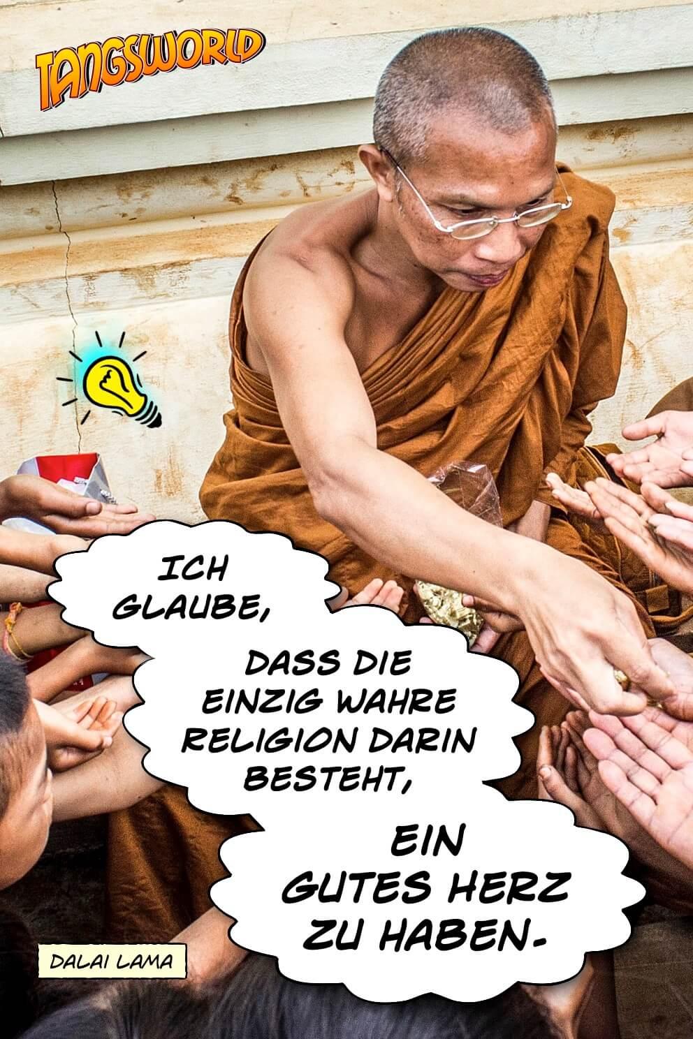 Ich glaube, dass die einzig wahre Religion darin besteht, ein gutes Herz zu haben. - Geistesblitze | Dalai Lama