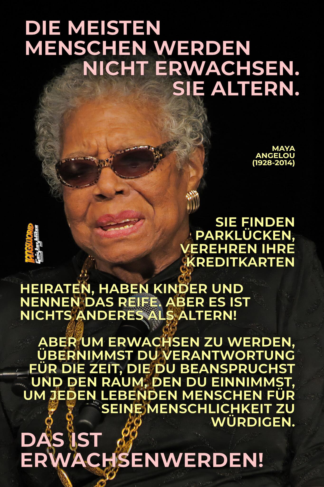 Die meisten Menschen werden nicht erwachsen. Sie altern. Sie finden Parklücken, verehren ihre Kreditkarten, heiraten, haben Kinder und nennen das Reife. Aber es ist nichts anderes als Altern! Aber um erwachsen zu werden, übernimmst du Verantwortung für die Zeit, die du beanspruchst und den Raum, den du einnimmst, um jeden lebenden Menschen für seine Menschlichkeit zu würdigen. Das ist Erwachsenwerden! - Geistesblitze | Maya Angelou
