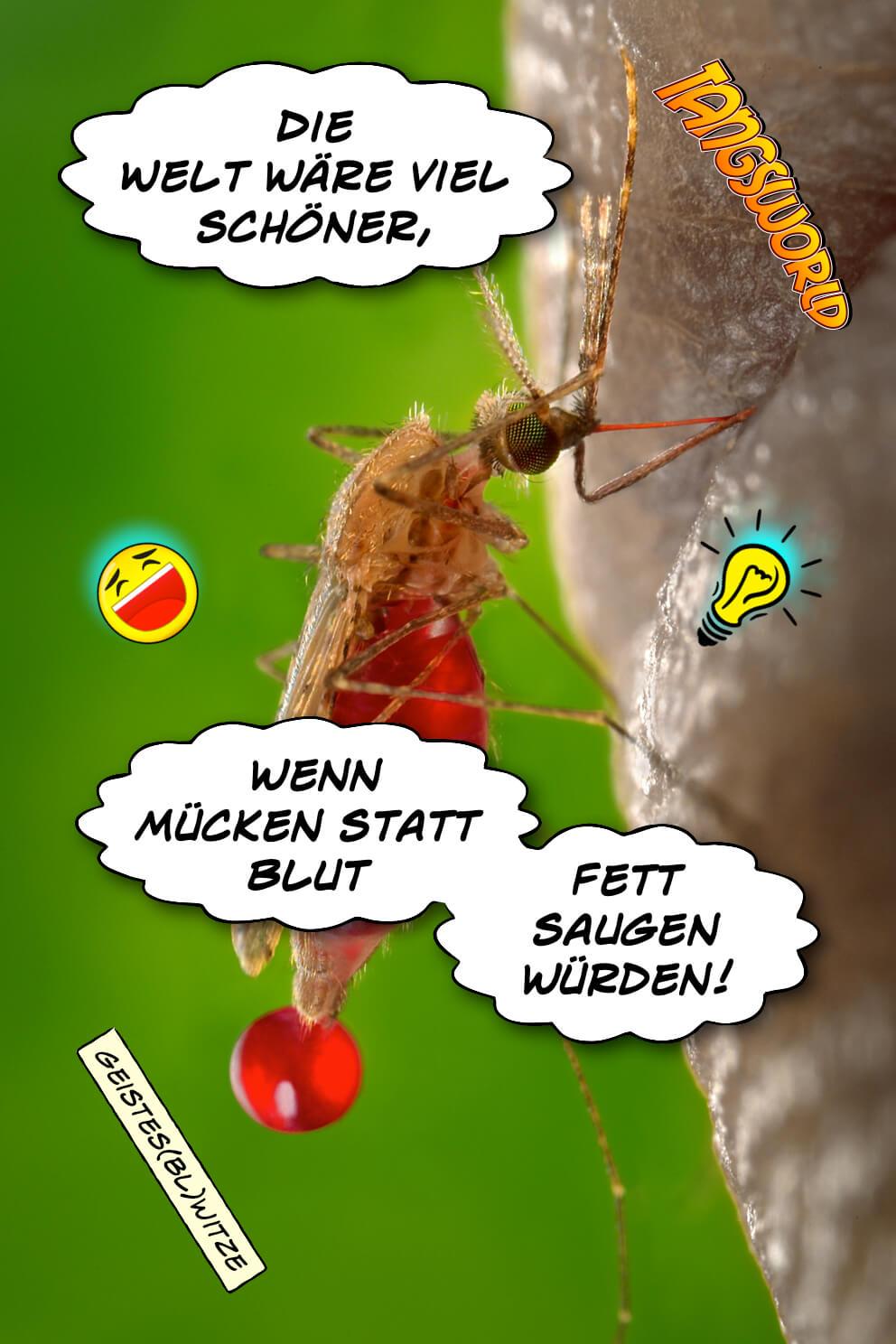 Die Welt wäre viel schöner, wenn Mücken statt Blut Fett saugen würden. - Geistes(bl)witze