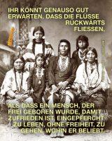 Ihr könnt genauso gut erwarten, dass die Flüsse rückwärts fließen, als dass ein Mensch, der frei geboren wurde, damit zufrieden ist, eingepfercht zu leben, ohne Freiheit, zu gehen, wohin er beliebt. - Indianische Weisheit | Chief Joseph - Nez Percé (1840-1904)