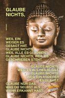 Glaube nichts, weil ein Weiser es gesagt hat. Glaube nichts, weil alle es glauben. Glaube nichts, weil es geschrieben steht. Glaube nichts, weil es als heilig gilt. Glaube nichts, weil ein anderer es glaubt. Glaube nur das, was Du selbst als wahr erkannt hast. - Goodvibes | Buddha