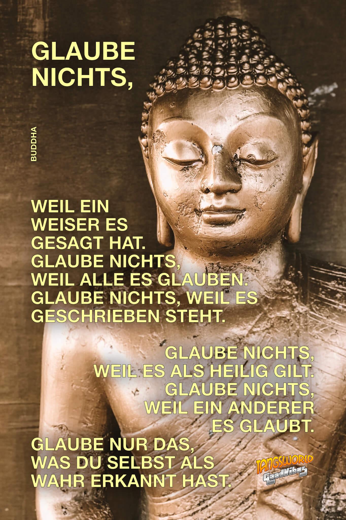 Glaube nichts, weil ein Weiser es gesagt hat. Glaube nichts, weil alle es glauben. Glaube nichts, weil es geschrieben steht. Glaube nichts, weil es als heilig gilt. Glaube nichts, weil ein anderer es glaubt. Glaube nur das, was Du selbst als wahr erkannt hast. Geistesblitze/GoodVibes | Buddha