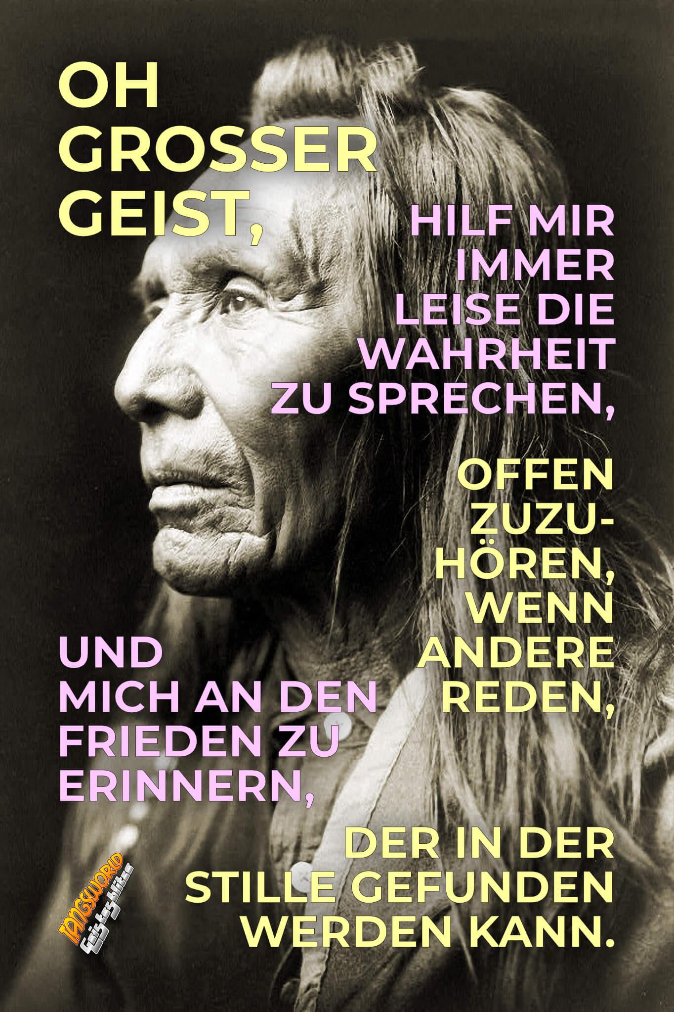 Oh großer Geist, hilf mir, immer leise die Wahrheit zu sprechen, offen zuzuhören, wenn andere reden, und mich an den Frieden zu erinnern, der in der Stille gefunden werden kann. - Geistesblitze | Gebet der Cherokee