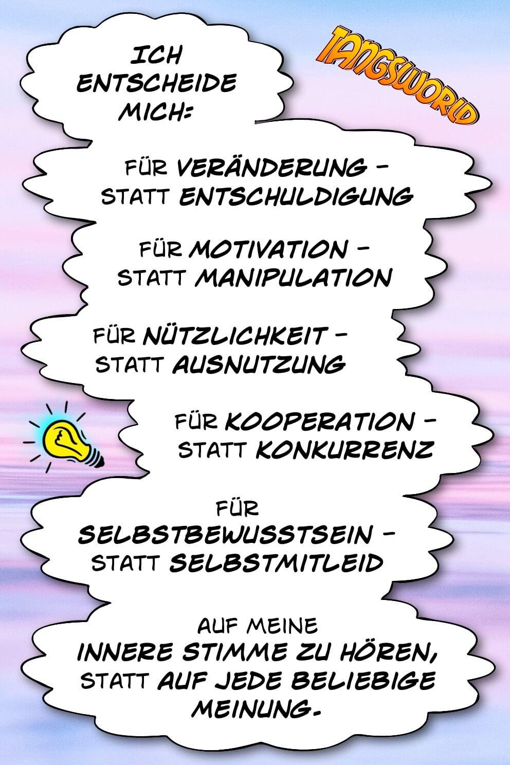 Ich entscheide mich: Für Veränderung, statt Entschuldigung - für Motivation statt Manipulation - für Nützlichkeit statt Ausnutzung - für Kooperation statt Konkurrenz - für Selbstbewusstsein statt Selbstmitleid - auf meine innere Stimme zu hören, statt auf jede beliebige Meinung. - Geistesblitze