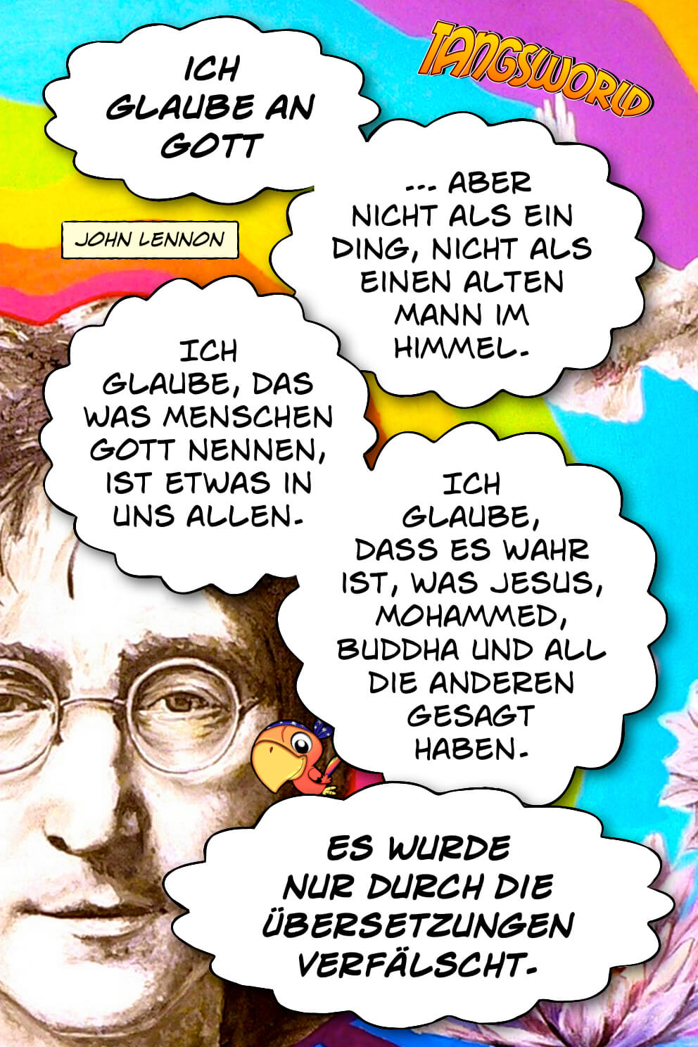 Ich glaube an Gott, aber nicht als ein Ding, nicht als einen alten Mann im Himmel. Ich glaube, das was Menschen Gott nennen, ist etwas in uns allen. Ich glaube, dass es wahr ist, was Jesus, Mohammed, Buddha und all die anderen gesagt haben. Es wurde nur durch die Übersetzungen verfälscht. - Geistesblitze | John Lennon