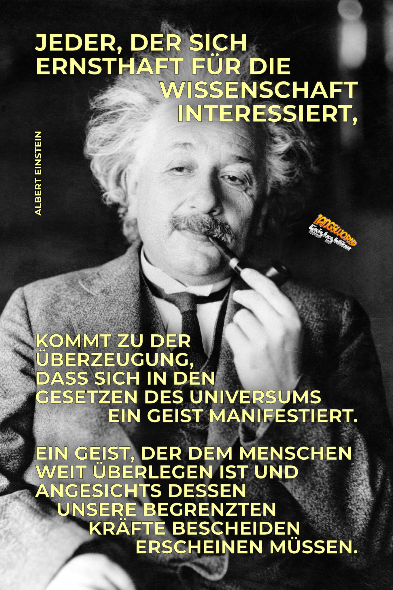 Jeder, der sich ernsthaft für die Wissenschaft interessiert, kommt zu der Überzeugung, dass sich in den Gesetzen des Universums ein Geist manifestiert - ein Geist, der dem Menschen weit überlegen ist und angesichts dessen unsere begrenzten Kräfte bescheiden erscheinen müssen. - Albert Einstein