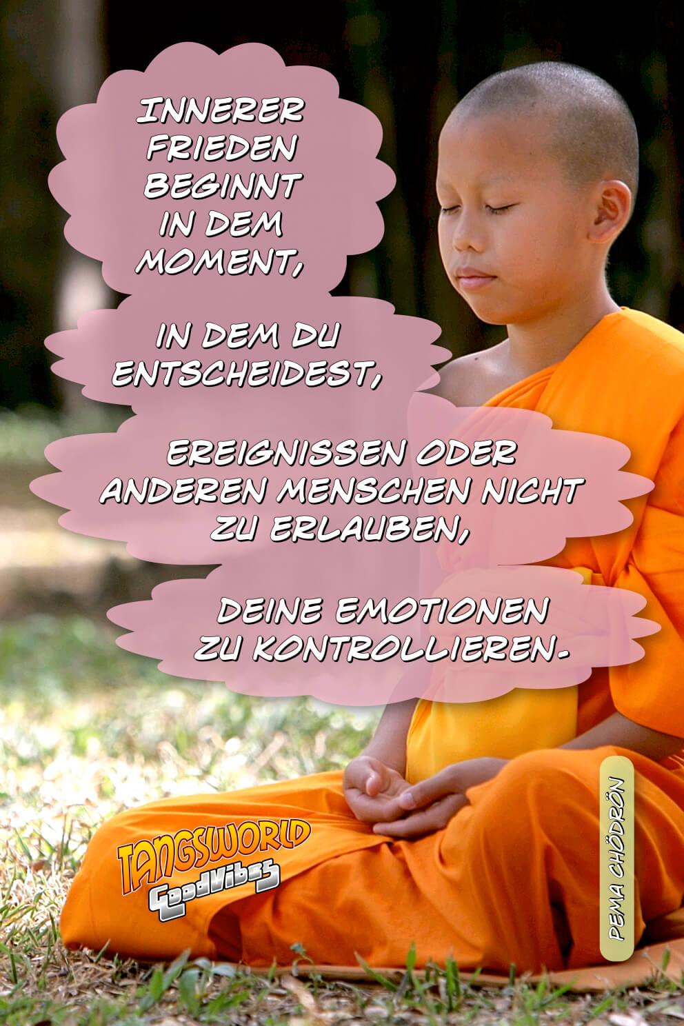 Innerer Frieden beginnt in dem Moment, in dem Du entscheidest, Ereignissen oder anderen Menschen nicht zu erlauben, deine Emotionen zu kontrollieren. - GoodVibes | Pema Chödrön