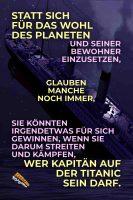Statt sich für das Wohl des Planeten und seiner Bewohner einzusetzen, glauben manche noch immer, sie könnten irgendetwas für sich gewinnen, wenn sie darum streiten und kämpfen, wer Kapitän auf der Titanic sein darf. - Geistesblitze