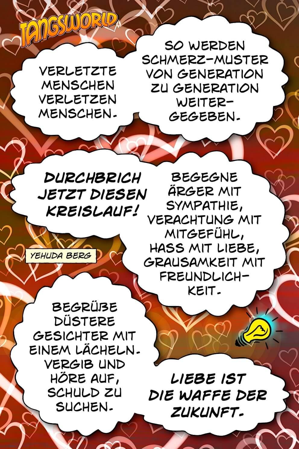 Verletzte Menschen verletzen Menschen. So werden Schmerz-Muster von Generation zu Generation weitergegeben. Durchbrich jetzt diesen Kreislauf! Begegne Ärger mit Sympathie, Verachtung mit Mitgefühl, Hass mit Liebe, Grausamkeit mit Freundlichkeit. Begrüße düstere Gesichter mit einem Lächeln. Vergib und höre auf, Schuld zu suchen. Liebe ist die »Waffe« der Zukunft! - Geistesblitze | Yehuda Berg