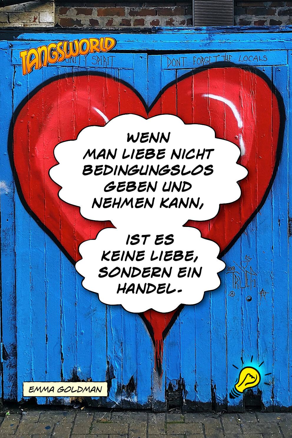 Wenn man Liebe nicht bedingungslos geben und nehmen kann, ist es keine Liebe, sondern ein Handel. - Geistesblitze | Emma Goldman