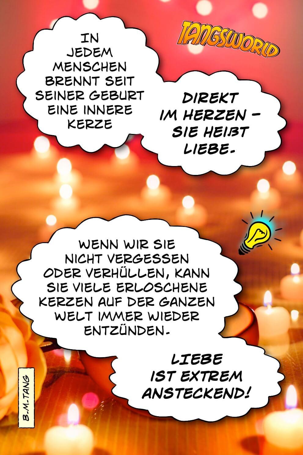 In jedem Menschen brennt seit seiner Geburt eine innere Kerze … direkt im Herzen … sie heißt Liebe. Wenn wir sie nicht vergessen oder verhüllen, kann sie viele erloschene Kerzen auf der ganzen Welt immer wieder entzünden. Liebe ist extrem ansteckend! - Geistesblitze | B.M.Tang