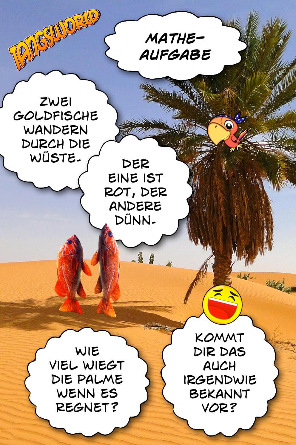 Zwei Goldfische wandern durch die Wüste. Der eine ist rot, der andere dünn. Wie viel wiegt die Palme wenn es regnet? Kommt dir das auch irgendwie bekannt vor? - Geistes(bl)witze