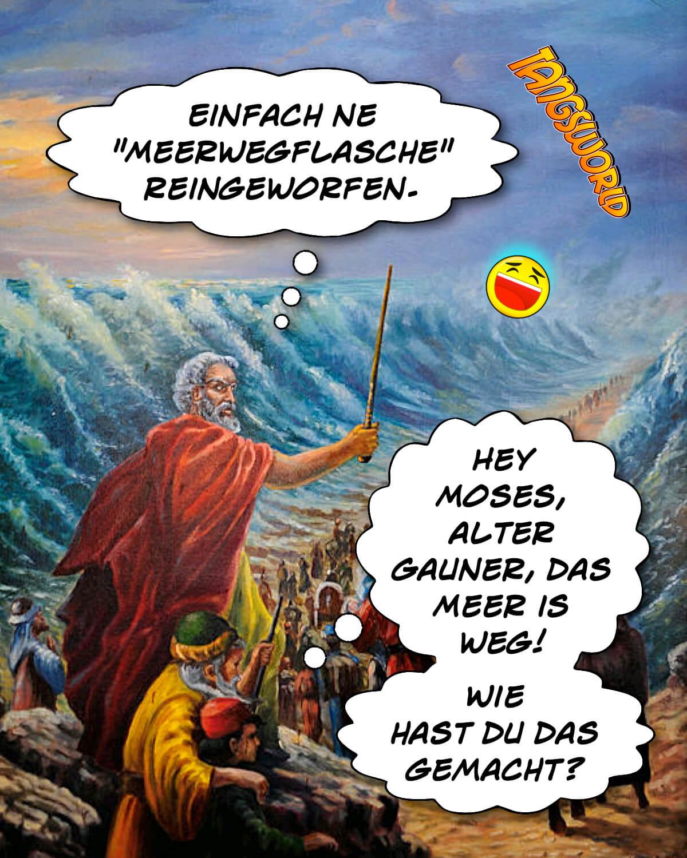 Hey Moses, alter Gauner, das Meer is weg! Wie hast du das gemacht? - Einfach ne »Meerwegflasche« reingeworfen. - Geistes(bl)witze