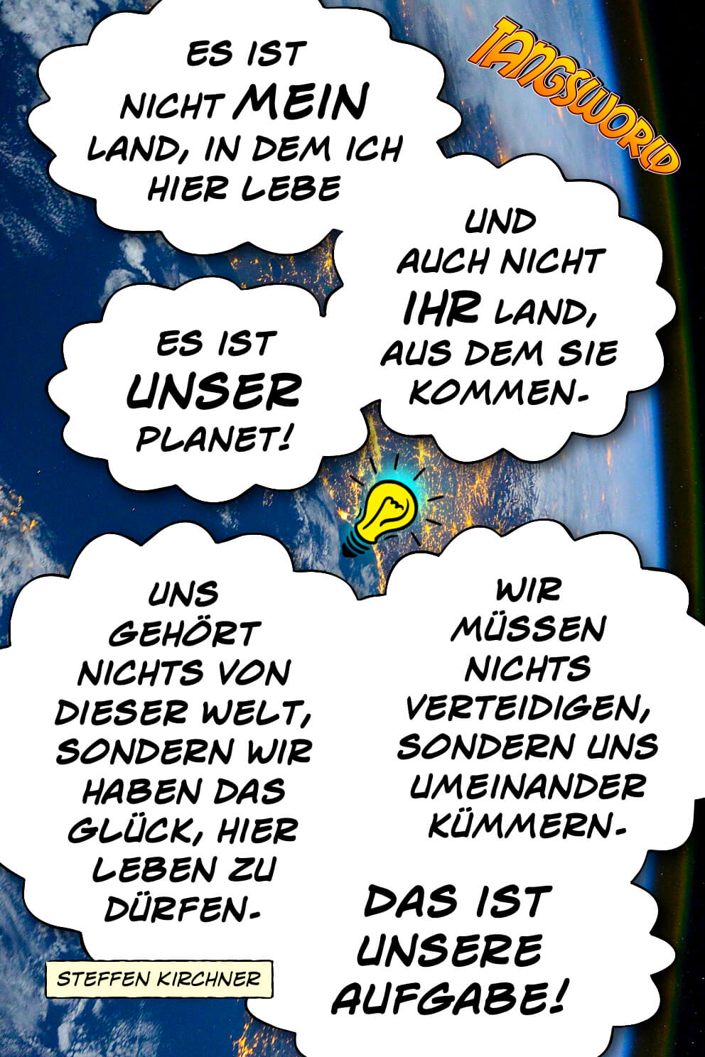 Es ist nicht »mein« Land, in dem ich hier lebe und auch nicht »ihr« Land, aus dem sie kommen. Es ist »unser« Planet! Uns gehört nichts von dieser Welt, sondern wir haben das Glück, hier leben zu dürfen. Wir müssen nichts verteidigen, sondern uns umeinander kümmern. Das ist unsere Aufgabe! - Geistesblitze | Steffen Kirchner