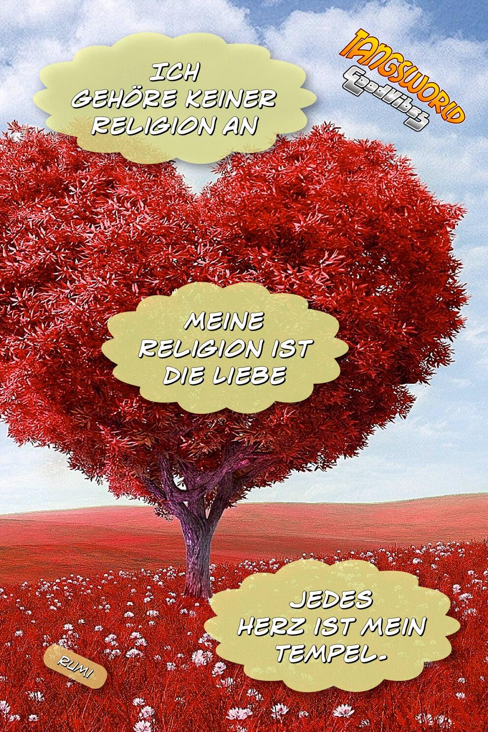 Ich gehöre keiner Religion an. Meine Religion ist die Liebe. Jedes Herz ist mein Tempel. - Geistesblitze | Rumi