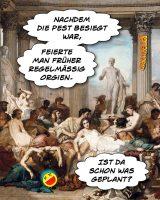 Nachdem die Pest besiegt war, feierte man früher regelmäßig Orgien. Ist da schon was geplant? - Geistes(bl)witze