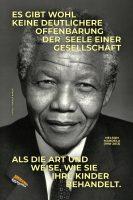 Es gibt wohl keine deutlichere Offenbarung der Seele einer Gesellschaft als die Art und Weise, wie sie ihre Kinder behandelt. - Geistesblitze   Nelson Mandela (1918-2013)