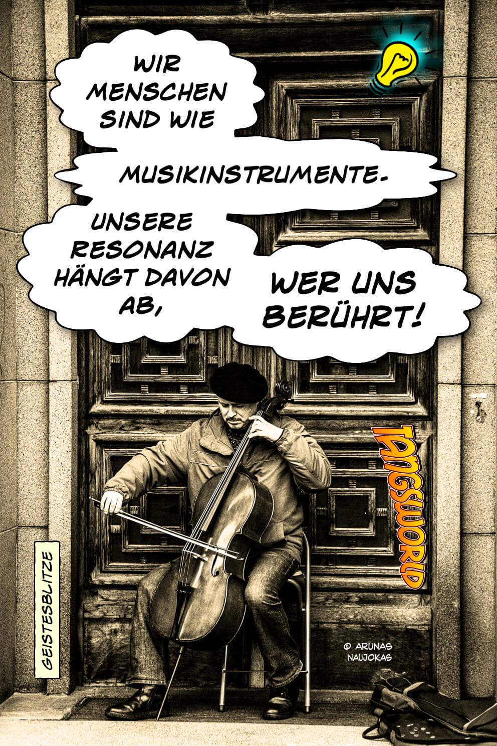 Wir Menschen sind wie Musikinstrumente. Unsere Resonanz hängt davon ab, wer uns berührt. - Geistesblitze