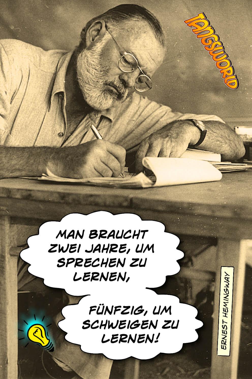 Man braucht zwei Jahre, um sprechen zu lernen - fünfzig, um schweigen zu lernen. - Geistesblitze | Ernest Hemingway