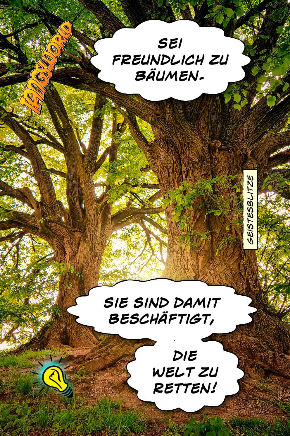 Sei freundlich zu Bäumen. Sie sind damit beschäftigt, die Welt zu retten! - Geistesblitze