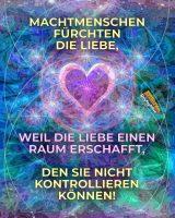 Machtmenschen fürchten die Liebe, weil die Liebe einen Raum erschafft, den sie nicht kontrollieren können! - Geistesblitze