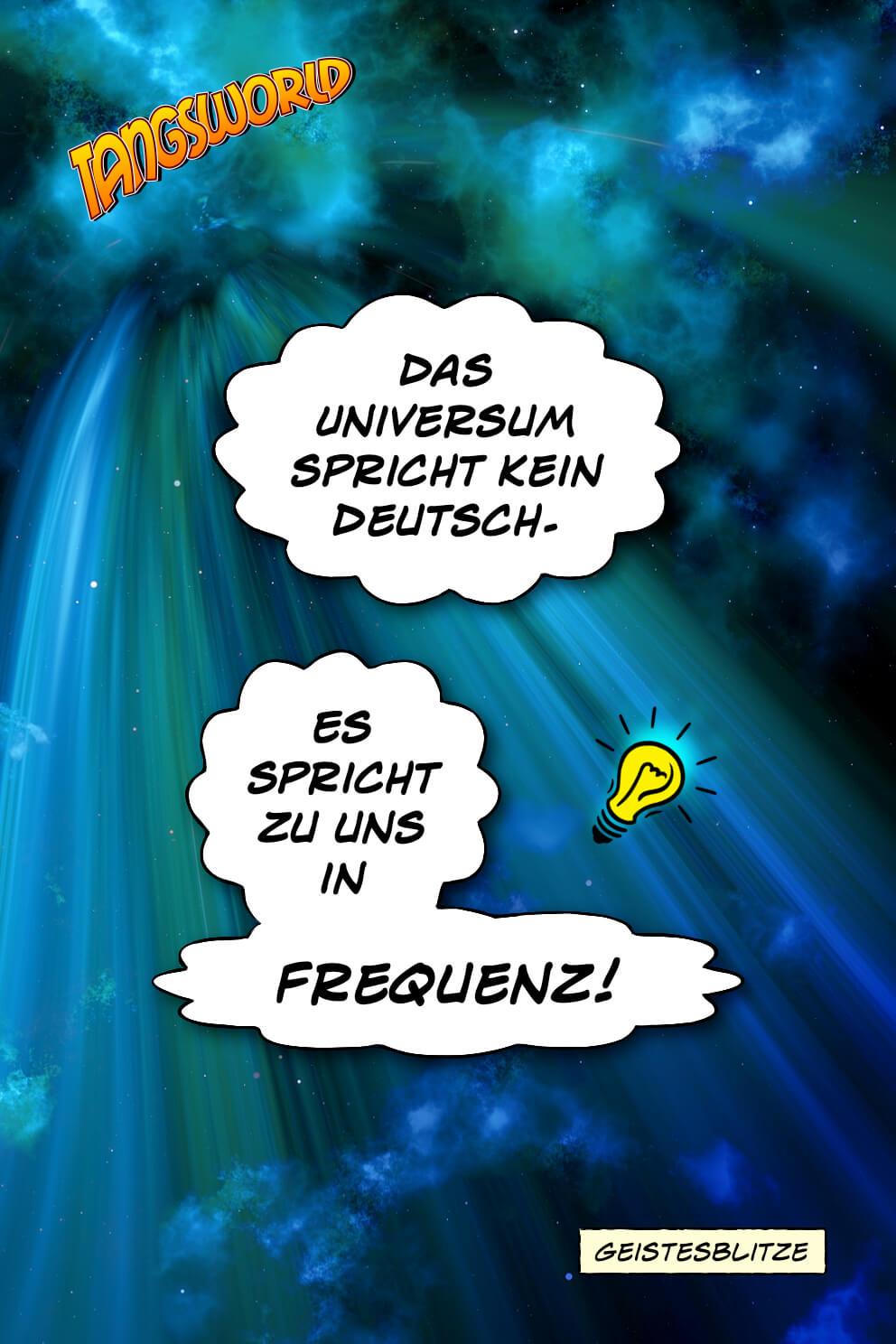 Das Universum spricht kein Deutsch. Es spricht zu uns in Frequenz. - Geistesblitze