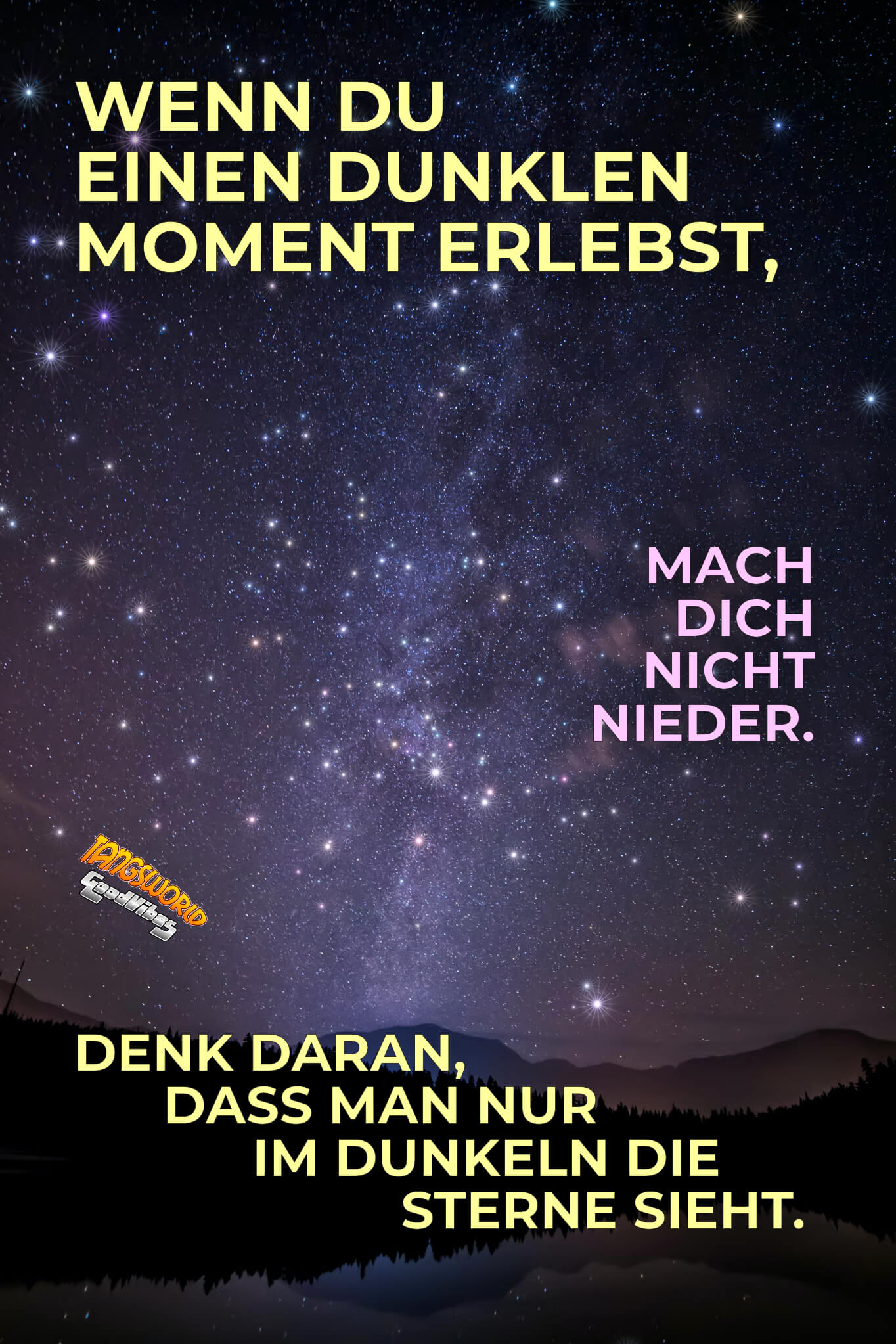Wenn du einen dunklen Moment erlebst, mach dich nicht nieder. Denk daran, dass man nur im Dunkeln die Sterne sieht. - GoodVibes
