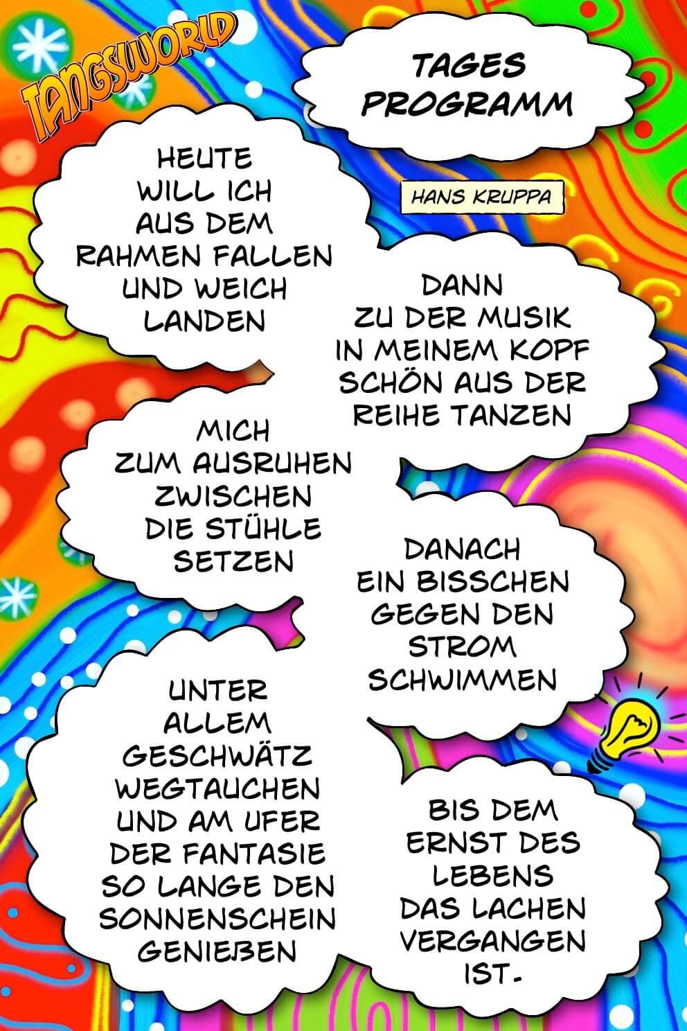 Tagesprogramm - Gedicht von Hans Kruppa: »Heute will ich aus dem Rahmen fallen und weich landen, dann zu der Musik in meinem Kopf schön aus der Reihe tanzen …«