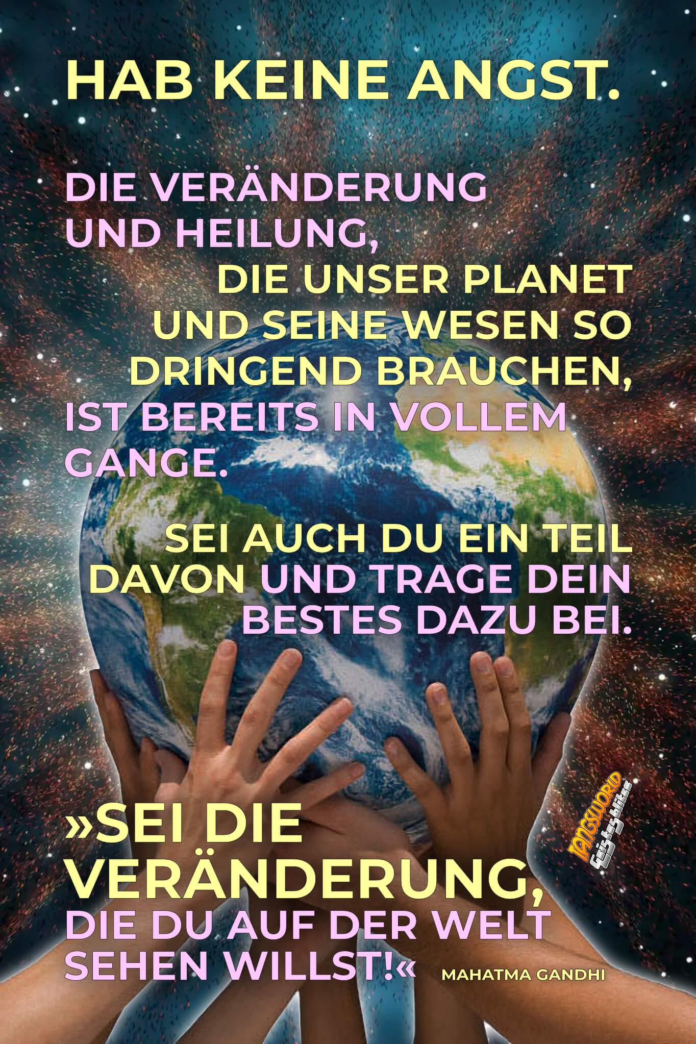 Hab keine Angst. Die Veränderung und Heilung, die unser Planet und seine Wesen so dringend brauchen, ist bereits in vollem Gange. Sei auch du ein Teil davon und trage dein Bestes dazu bei. »Sei die Veränderung, die du auf der Welt sehen willst!« - Mahatma Gandhi - Geistesblitze