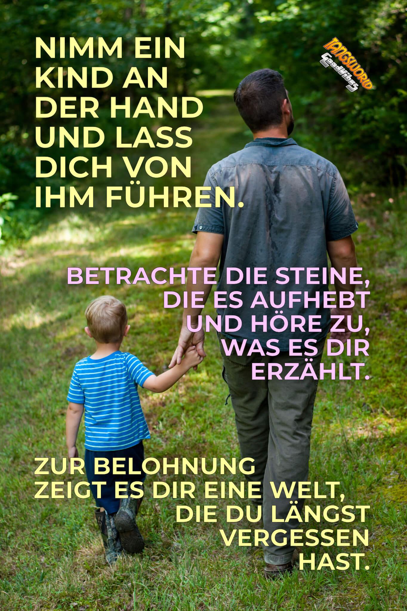 Nimm ein Kind an der Hand und lass dich von ihm führen. Betrachte die Steine, die es aufhebt und höre zu, was es dir erzählt. Zur Belohnung zeigt es dir eine Welt, die du längst vergessen hast. - GoodVibes