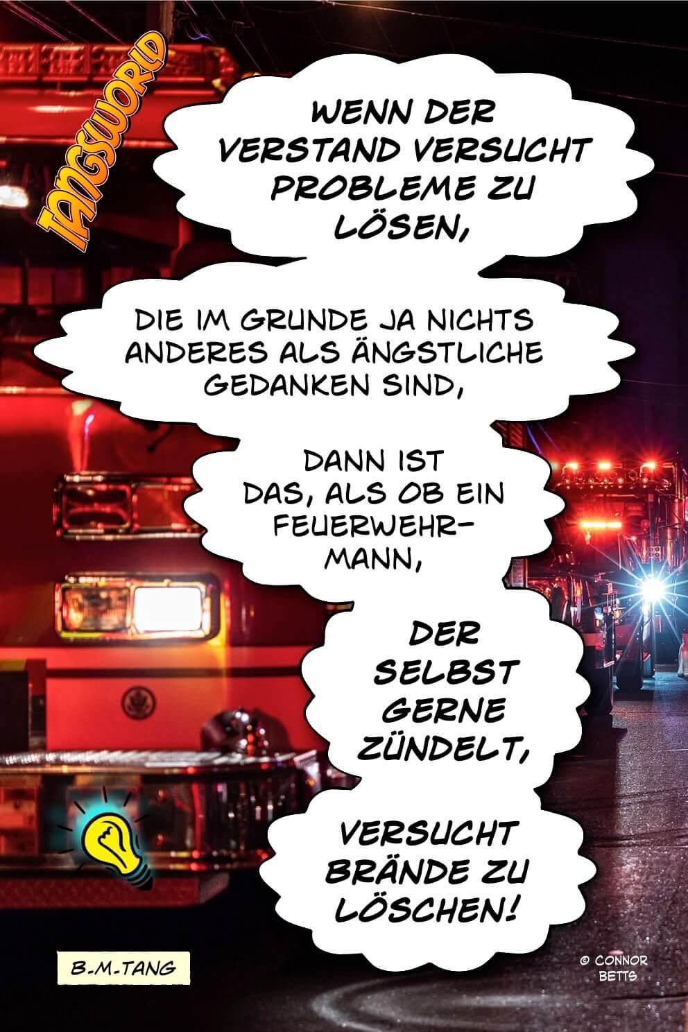 Wenn der Verstand versucht Probleme zu lösen, die im Grunde ja nichts anderes als ängstliche Gedanken sind, dann ist das, als ob ein Feuerwehrmann, der selbst gerne zündelt, versucht Brände zu löschen. - Geistesblitze | B.M.Tang