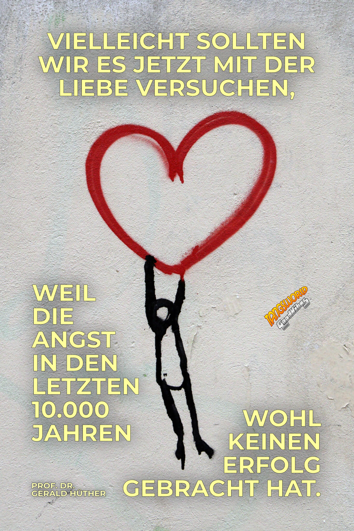 Vielleicht sollten wir es jetzt mit der Liebe versuchen, weil die Angst in den letzten 10.000 Jahren wohl keinen Erfolg gebracht hat. - GoodVibes | Prof. Dr. Gerald Hüther