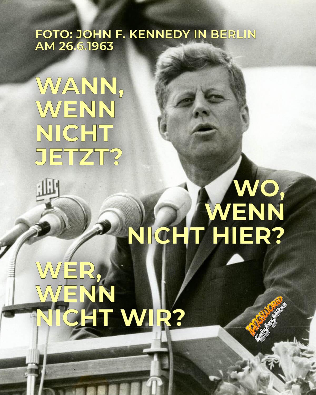 Wann, wenn nicht jetzt? Wo, wenn nicht hier? Wer, wenn nicht wir? - Geistesblitze | John F. Kennedy