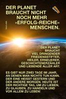 Der Planet braucht nicht noch mehr »erfolg-reiche« Menschen. Der Planet braucht viel dringender Friedensstifter, Heiler, Erneuerer, Geschichtenerzähler und Liebende aller Art. Es gibt nur zwei Tage im Jahr, an denen man nichts tun kann. Der eine heißt Gestern und der andere Morgen. Heute ist der richtige Tag, um zu lieben, zu glauben, zu handeln und vor allem zu leben! - Geistesblitze | Dalai Lama