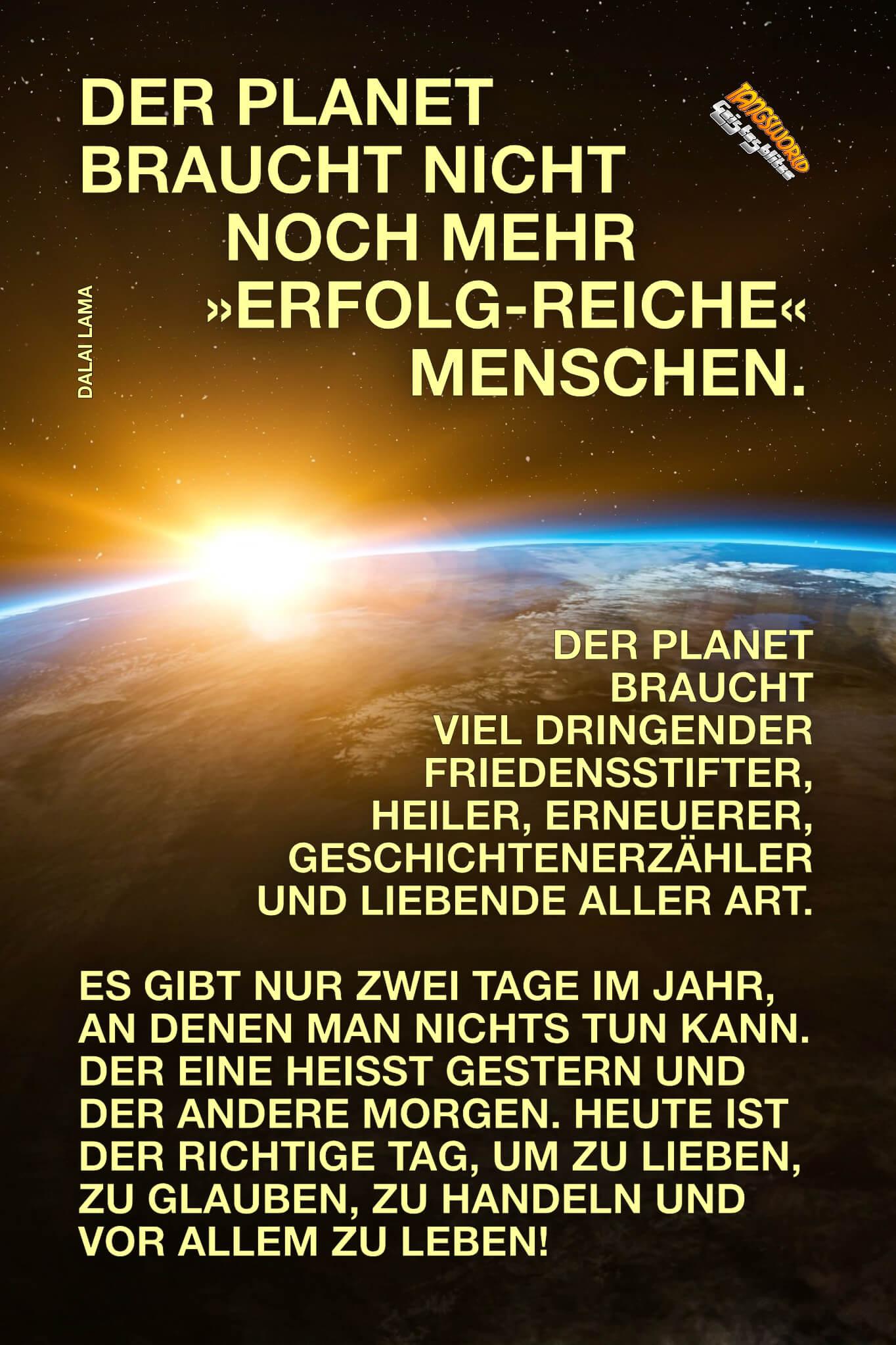 Der Planet braucht nicht noch mehr »erfolg-reiche« Menschen. Der Planet braucht viel dringender Friedensstifter, Heiler, Erneuerer, Geschichtenerzähler und Liebende aller Art. - Es gibt nur zwei Tage im Jahr, an denen man nichts tun kann. Der eine heißt Gestern und der andere Morgen. Heute ist der richtige Tag, um zu lieben, zu glauben, zu handeln und vor allem zu leben! - Geistesblitze   Dalai Lama