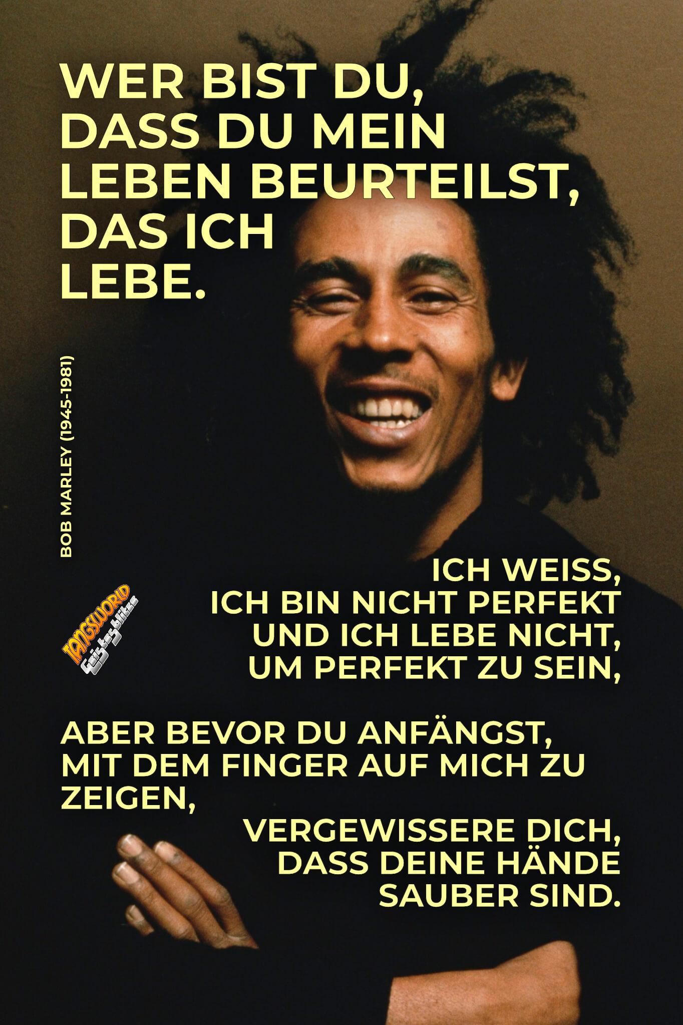 Wer bist du, dass du mein Leben beurteilst, das ich lebe. Ich weiß, ich bin nicht perfekt und ich lebe nicht, um perfekt zu sein, aber bevor du anfängst mit dem Finger auf mich zu zeigen, vergewissere dich, dass deine Hände sauber sind. - Geistesblitze   Bob Marley