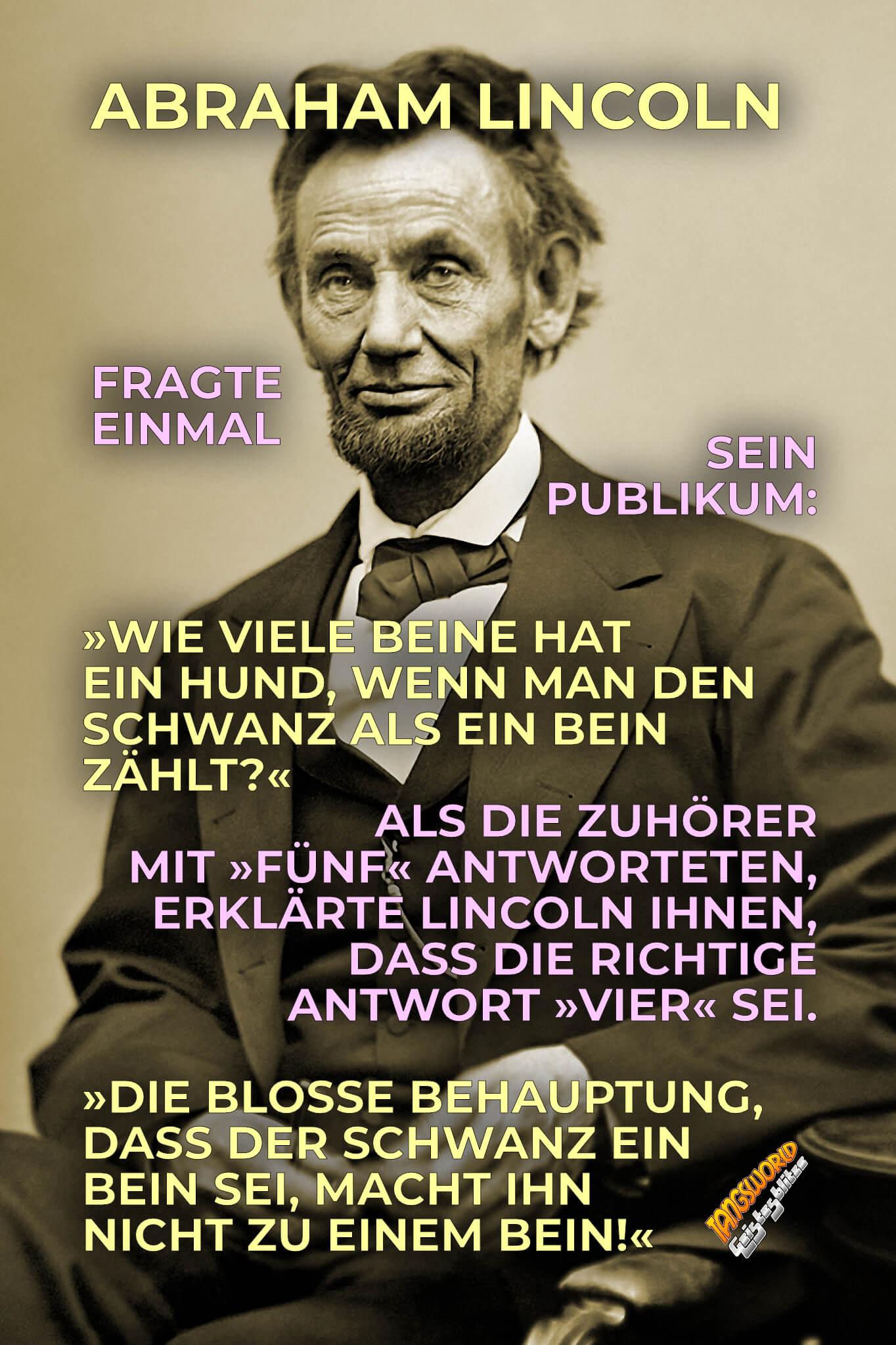Abraham Lincoln fragte einmal sein Publikum: »Wie viele Beine hat ein Hund, wenn man den Schwanz als ein Bein zählt?« Als die Zuhörer mit »fünf« antworteten, erklärte Lincoln ihnen, dass die richtige Antwort »vier« sei. »Die bloße Behauptung, dass der Schwanz ein Bein sei, macht ihn nicht zu einem Bein!« - Geistesblitze   Abraham Lincoln