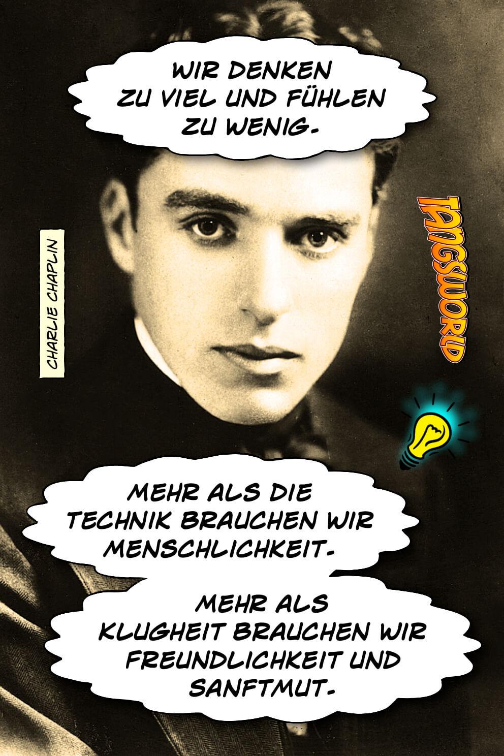 Wir denken zu viel und fühlen zu wenig. Mehr als die Technik brauchen wir Menschlichkeit. Mehr als Klugheit brauchen wir Freundlichkeit und Sanftmut. - Geistesblitze | Charlie Chaplin