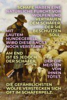 Schafe haben eine natürliche Furcht vor Wölfen und vertrauen dem Schäfer, der sie beschützen soll. Mit lautem Hundegebell wird diese Angst noch verstärkt. Am Ende ist es jedoch der Schäfer, der die meisten von ihnen tötet. Die gefährlichsten Wölfe verstecken sich oft im Schäferpelz. - Geistesblitze